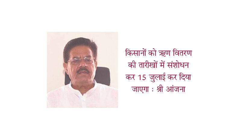 Amendment in dates of loan disbursement to farmers Tax will be made on 15 July: Mr. Anjana