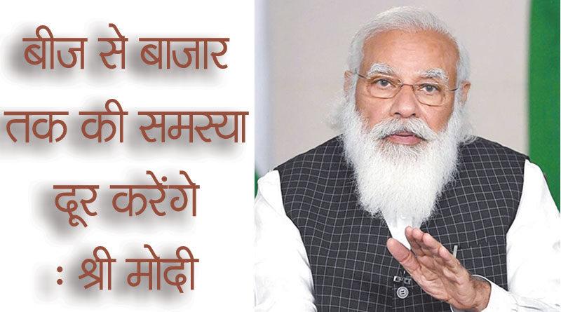 बीज से बाजार तक की समस्या दूर करेंगे : श्री मोदी